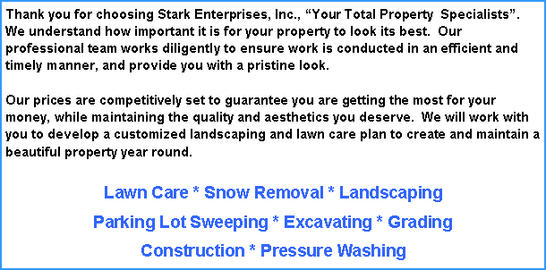 Text Box: Thank you for choosing Stark Enterprises, Inc., �Your Total Property  Specialists�.  We understand how important it is for your property to look its best.  Our professional team works diligently to ensure work is conducted in an efficient and timely manner, and provide you with a pristine look.